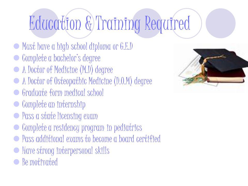 the educational requirements and qualification to become a pediatrician Pediatrician education requirements the path to becoming a pediatrician starts out with earning a bachelor's degree, during which time after an applicant is accepted to medical school, a rigorous four-year educational journey begins the first couple years of medical school are devoted to.