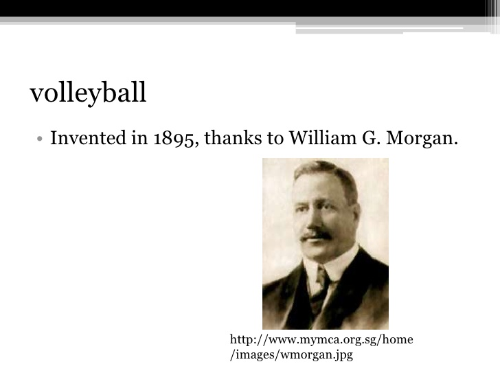 the history of volleyball william g morgan Volleyball was created by william g morgan, a ymca physical education director, in 1895 but was originally known as mintonette it was designed for older folk of the ymca because it was more gentle than basketball but still required some physical activity.